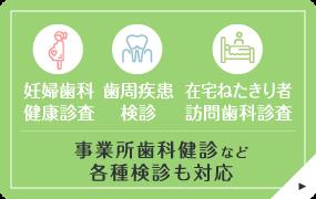 「妊婦歯科健康診査」「歯周疾患検診」「在宅ねたきり者訪問歯科診査」事業所歯科健診など各種検診も対応